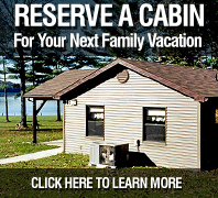 Reserve a cabin for your next family vacation.  (Click here to learn more.)